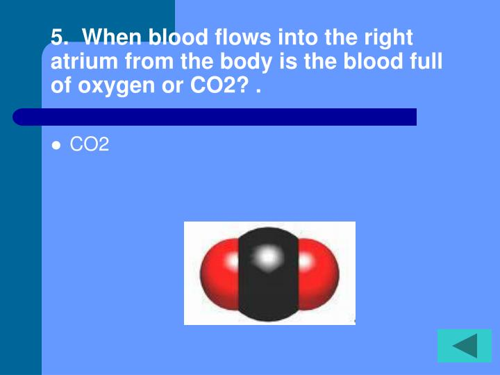 5.  When blood flows into the right atrium from the body is the blood full of oxygen or CO2? .