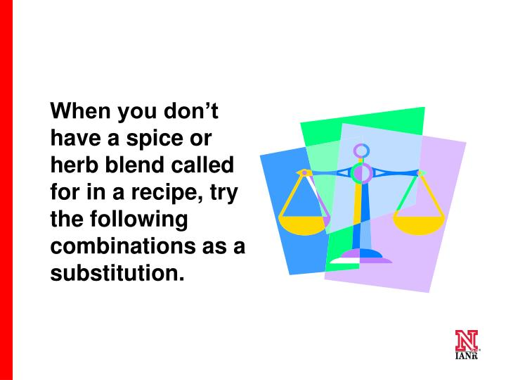 When you don't have a spice or herb blend called for in a recipe, try the following combinations as a substitution.