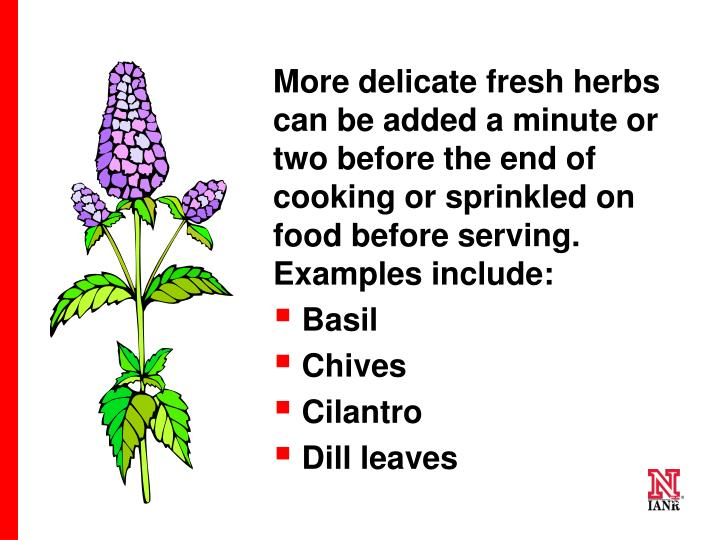 More delicate fresh herbs can be added a minute or two before the end of cooking or sprinkled on food before serving. Examples include: