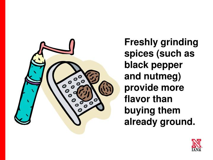 Freshly grinding spices (such as black pepper and nutmeg) provide more flavor than buying them already ground.