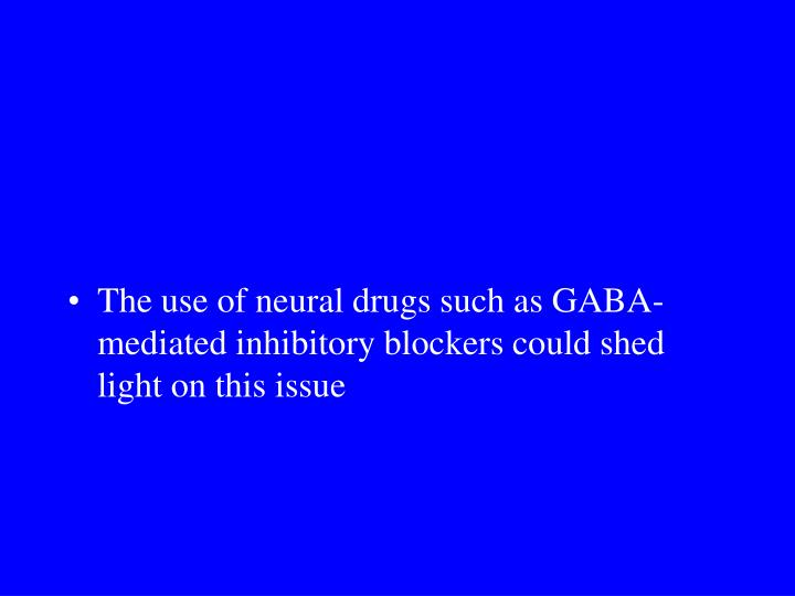 The use of neural drugs such as GABA-mediated inhibitory blockers could shed light on this issue