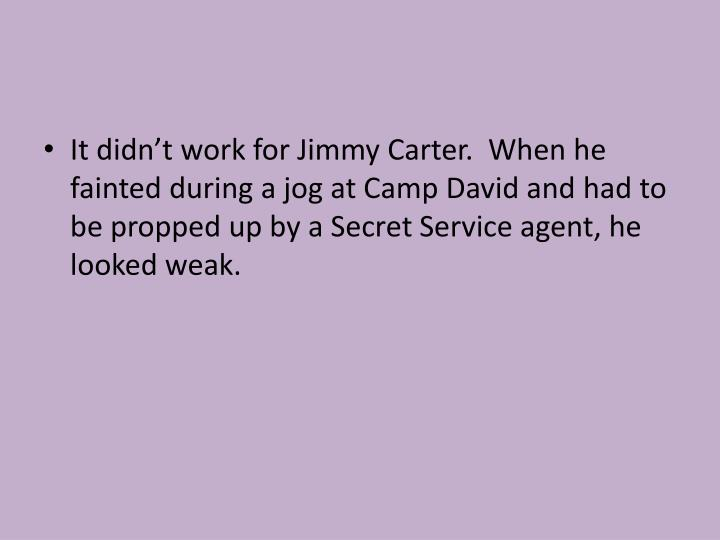 It didn't work for Jimmy Carter.  When he fainted during a jog at Camp David and had to be propped up by a Secret Service agent, he looked weak.