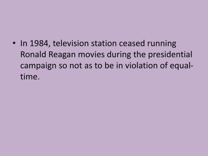 In 1984, television station ceased running Ronald Reagan movies during the presidential campaign so ...