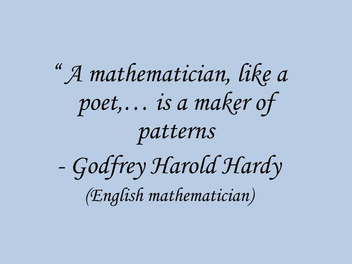 """ A mathematician, like a poet,… is a maker of patterns"