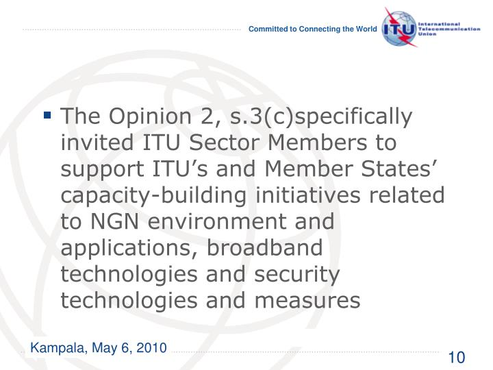 The Opinion 2, s.3(c)specifically invited ITU Sector Members to support ITU's and Member States' capacity-building initiatives related to NGN environment and applications, broadband technologies and security technologies and measures