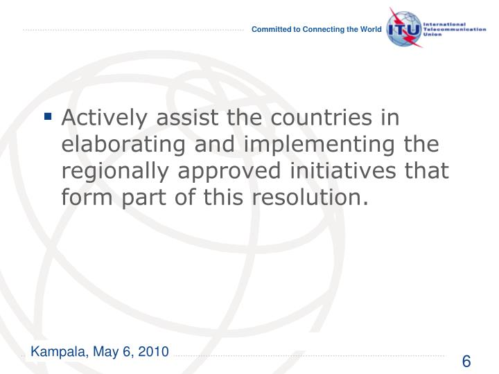 Actively assist the countries in elaborating and implementing the regionally approved initiatives that form part of this resolution.