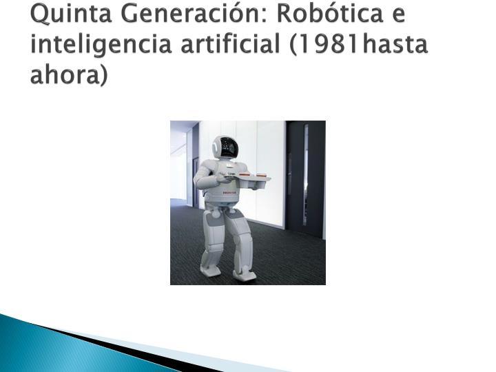 Quinta Generación: Robótica e inteligencia artificial (1981hasta ahora)
