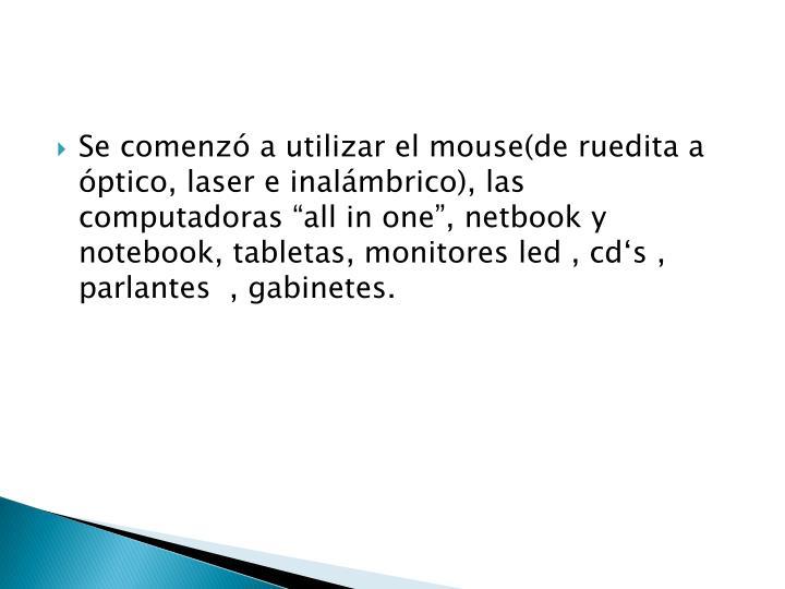 "Se comenzó a utilizar el mouse(de ruedita a óptico, laser e inalámbrico), las computadoras """