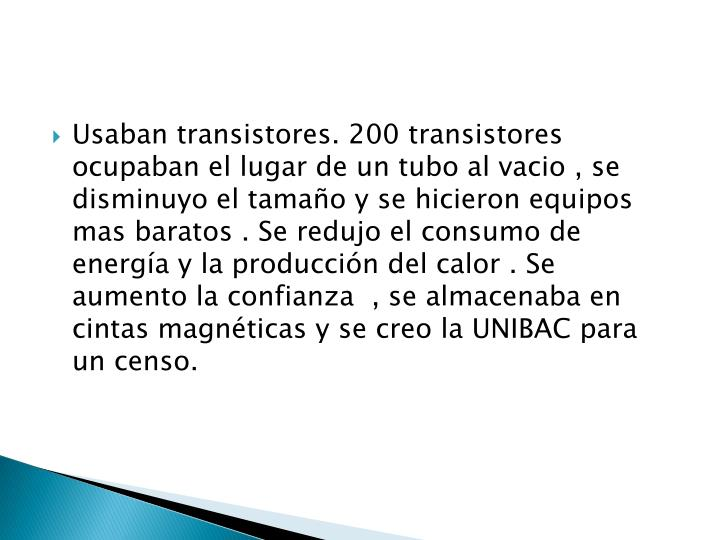Usaban transistores. 200 transistores  ocupaban el lugar de un tubo al vacio , se disminuyo el tamaño y se hicieron equipos mas baratos . Se redujo el consumo de energía y la producción del calor . Se aumento la confianza  , se almacenaba en cintas magnéticas y se creo la UNIBAC para un censo.