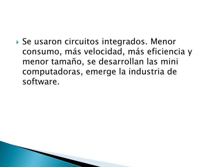 Se usaron circuitos integrados. Menor consumo, más velocidad, más eficiencia y menor tamaño, se desarrollan las mini computadoras, emerge la industria de software.