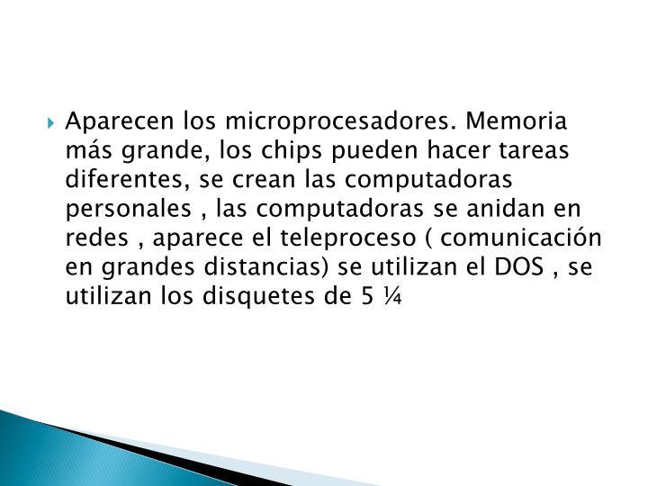 Aparecen los microprocesadores. Memoria más grande, los chips pueden hacer tareas diferentes, se crean las computadoras personales , las computadoras se anidan en redes , aparece el teleproceso ( comunicación en grandes distancias) se utilizan el DOS , se utilizan los disquetes de 5 ¼