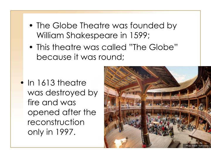The Globe Theatre was founded by William Shakespeare in 1599;