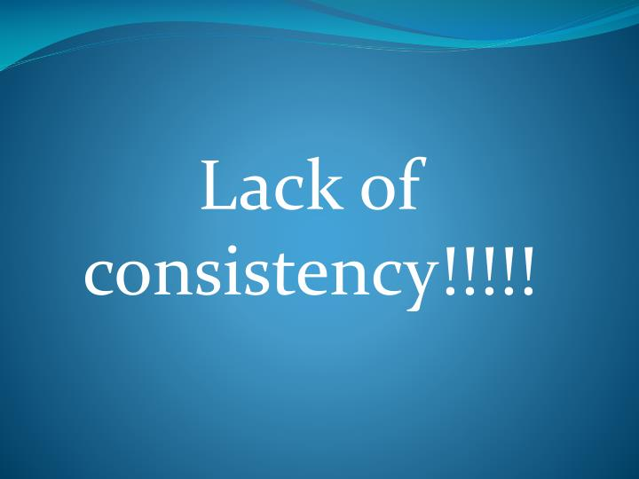 Lack of consistency!!!!!
