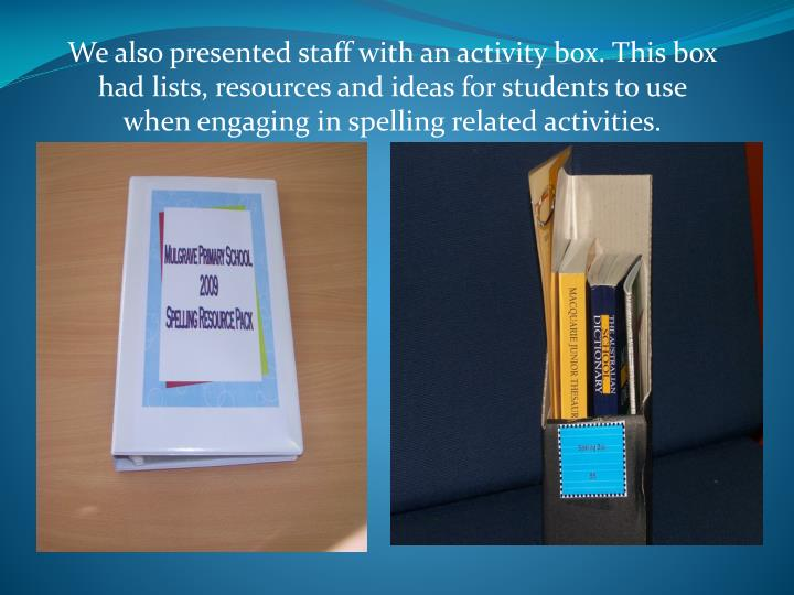 We also presented staff with an activity box. This box had lists, resources and ideas for students to use when engaging in spelling related activities.