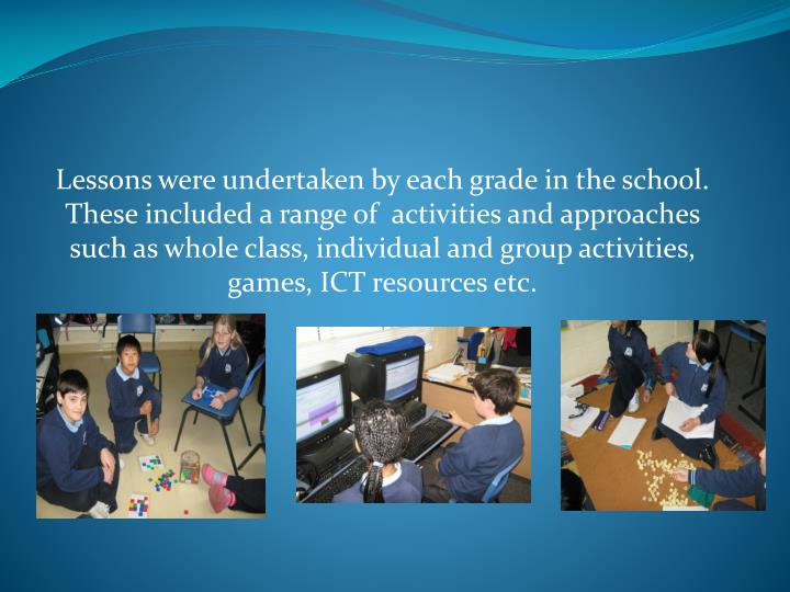 Lessons were undertaken by each grade in the school. These included a range of  activities and approaches such as whole class, individual and group activities, games, ICT resources etc.