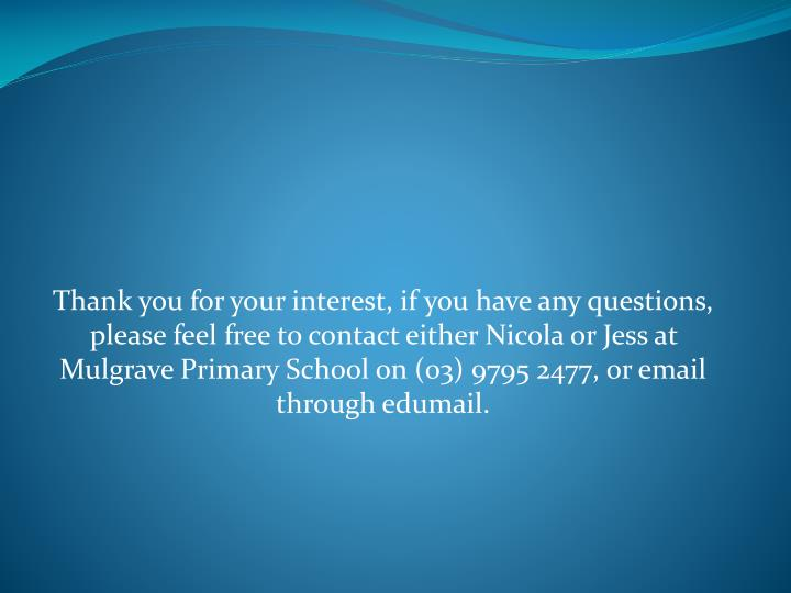 Thank you for your interest, if you have any questions, please feel free to contact either Nicola or Jess at Mulgrave Primary School on (03) 9795 2477, or email through