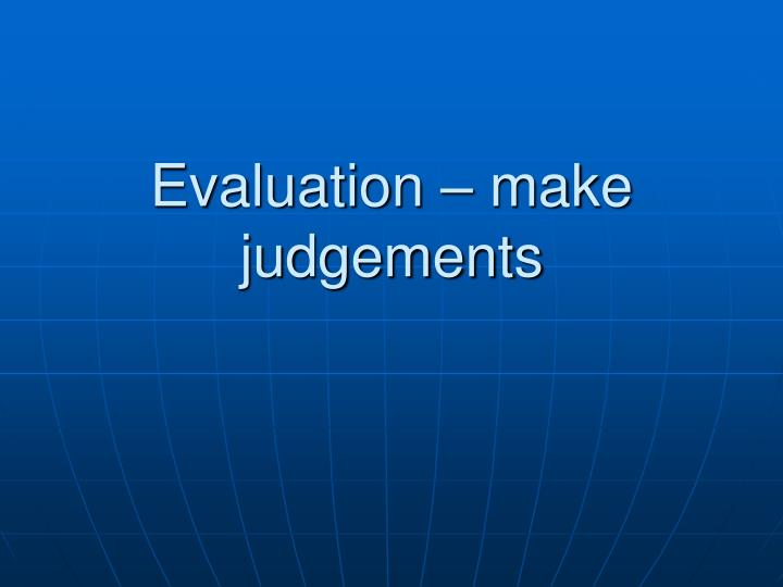 Evaluation – make judgements