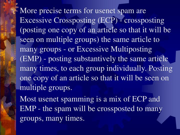 More precise terms for usenet spam are Excessive Crossposting (ECP) - crossposting (posting one copy of an article so that it will be seen on multiple groups) the same article to many groups - or Excessive Multiposting (EMP) - posting substantively the same article many times, to each group individually. Posting one copy of an article so that it will be seen on multiple groups.