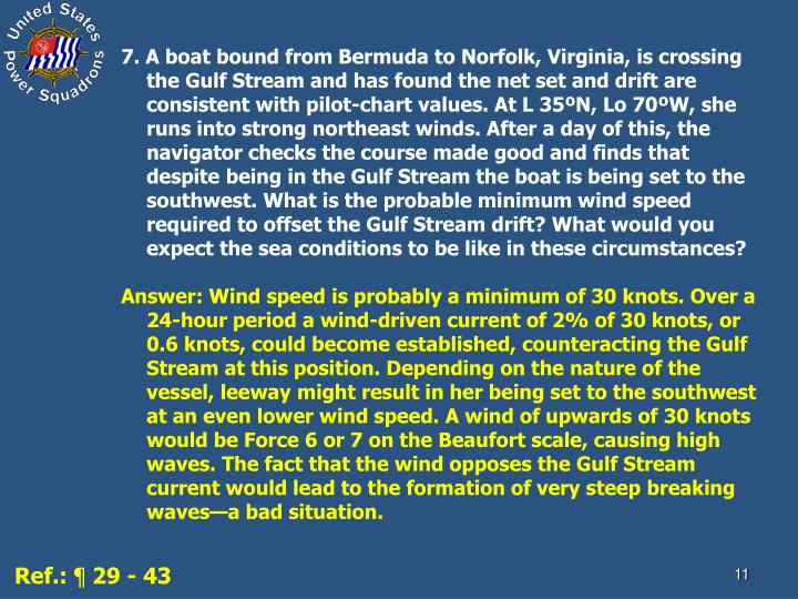 7. A boat bound from Bermuda to Norfolk, Virginia, is crossing the Gulf Stream and has found the net set and drift are consistent with pilot-chart values. At L 35ºN, Lo 70ºW, she runs into strong northeast winds. After a day of this, the navigator checks the course made good and finds that despite being in the Gulf Stream the boat is being set to the southwest. What is the probable minimum wind speed required to offset the Gulf Stream drift? What would you expect the sea conditions to be like in these circumstances?