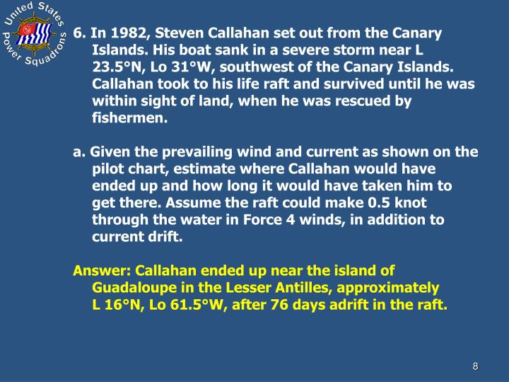 6. In 1982, Steven Callahan set out from the Canary Islands. His boat sank in a severe storm near L 23.5°N, Lo 31°W, southwest of the Canary Islands. Callahan took to his life raft and survived until he was within sight of land, when he was rescued by fishermen.