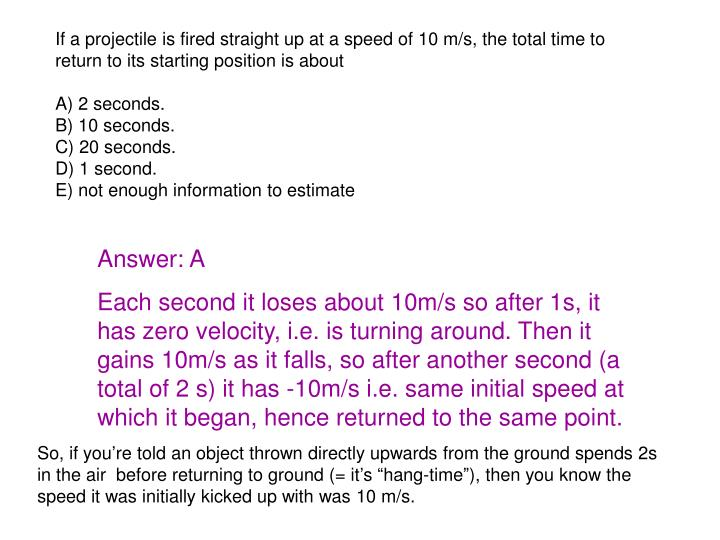 If a projectile is fired straight up at a speed of 10 m/s, the total time to return to its starting position is about