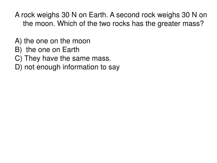 A rock weighs 30 N on Earth. A second rock weighs 30 N on the moon. Which of the two rocks has the greater mass?