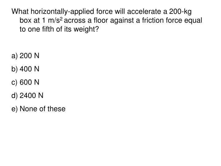 What horizontally-applied force will accelerate a 200-kg box at 1 m/s