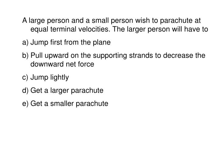 A large person and a small person wish to parachute at equal terminal velocities. The larger person will have to