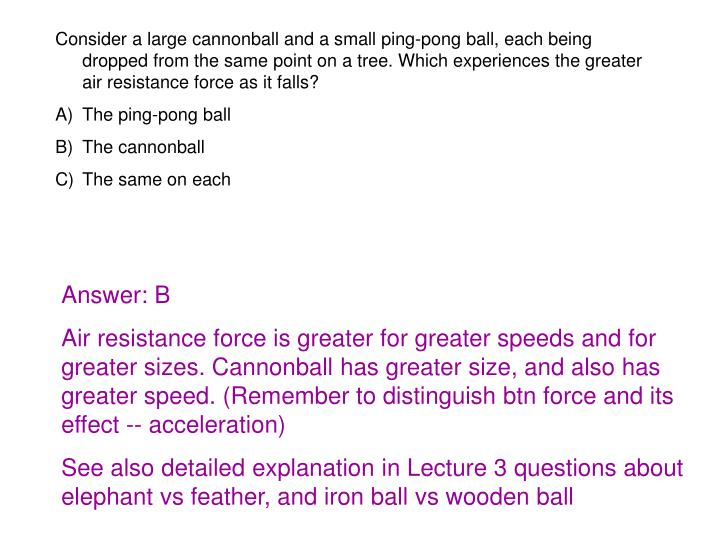 Consider a large cannonball and a small ping-pong ball, each being dropped from the same point on a tree. Which experiences the greater air resistance force as it falls?