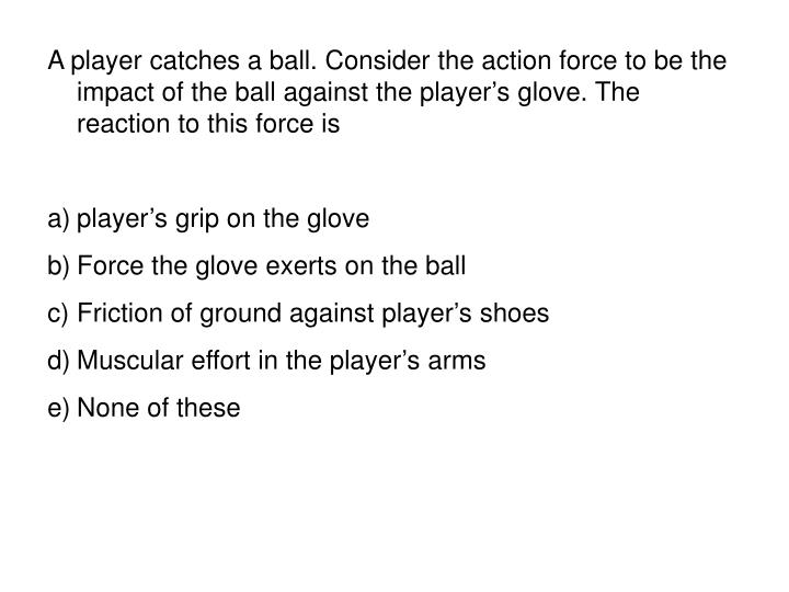A player catches a ball. Consider the action force to be the impact of the ball against the players glove. The reaction to this force is