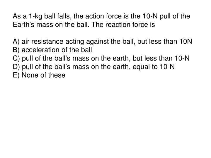 As a 1-kg ball falls, the action force is the 10-N pull of the Earth's mass on the ball. The reaction force is