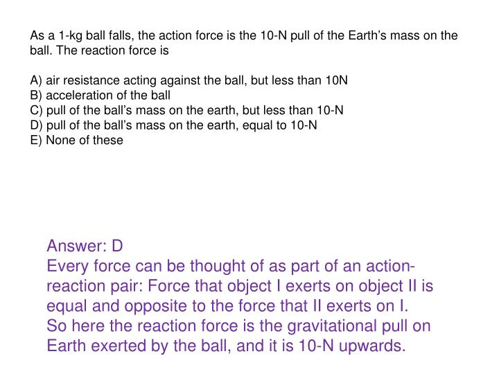 As a 1-kg ball falls, the action force is the 10-N pull of the Earths mass on the ball. The reaction force is