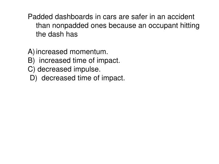 Padded dashboards in cars are safer in an accident than nonpadded ones because an occupant hitting the dash has