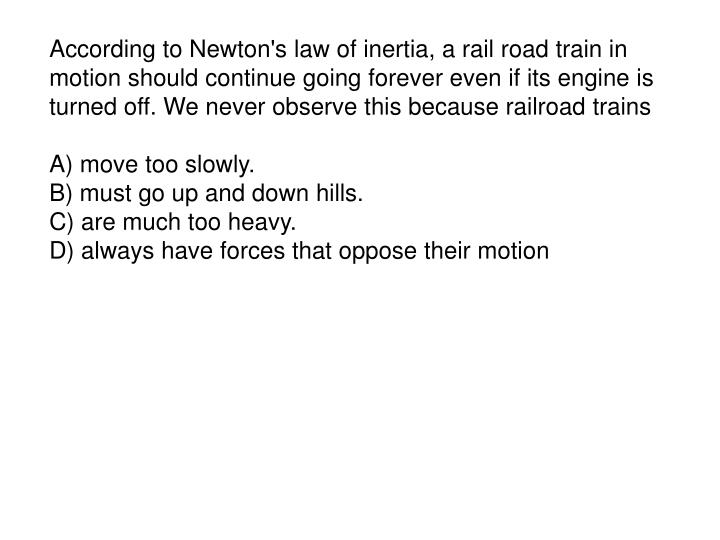 According to Newton's law of inertia, a rail road train in motion should continue going forever even if its engine is turned off. We never observe this because railroad trains