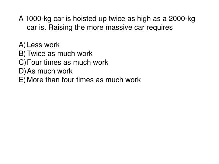 A 1000-kg car is hoisted up twice as high as a 2000-kg car is. Raising the more massive car requires