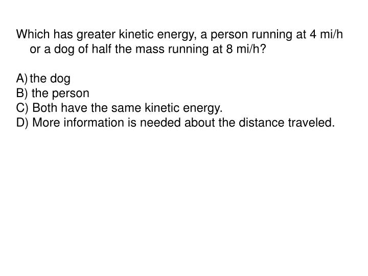Which has greater kinetic energy, a person running at 4 mi/h or a dog of half the mass running at 8 mi/h?
