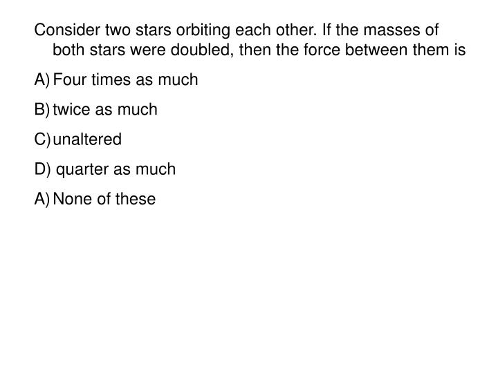 Consider two stars orbiting each other. If the masses of both stars were doubled, then the force between them is