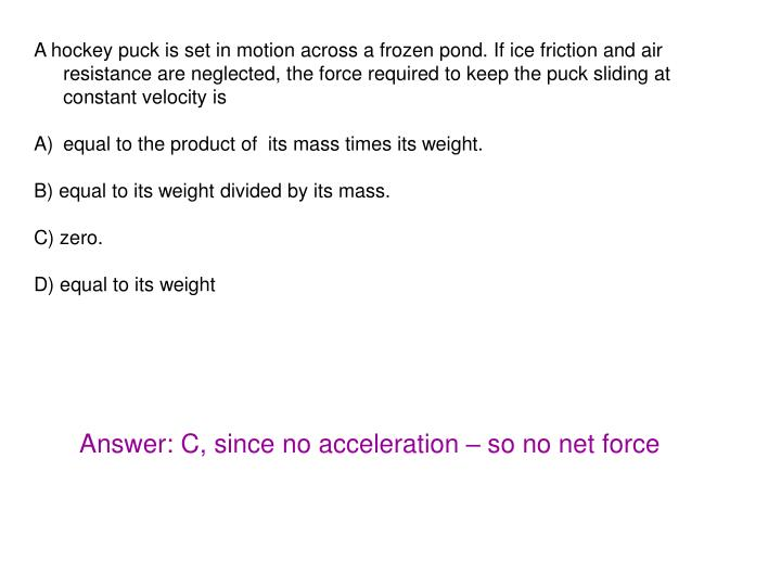 A hockey puck is set in motion across a frozen pond. If ice friction and air resistance are neglected, the force required to keep the puck sliding at constant velocity is