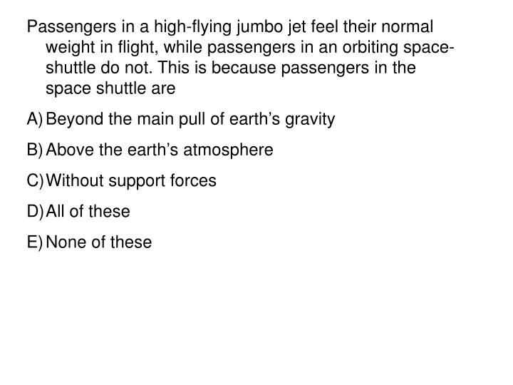 Passengers in a high-flying jumbo jet feel their normal weight in flight, while passengers in an orbiting space-shuttle do not. This is because passengers in the space shuttle are