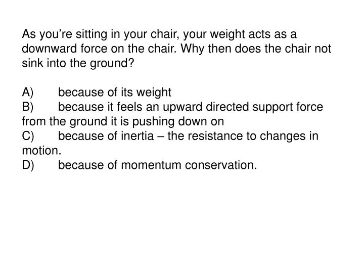 As youre sitting in your chair, your weight acts as a downward force on the chair. Why then does the chair not sink into the ground?