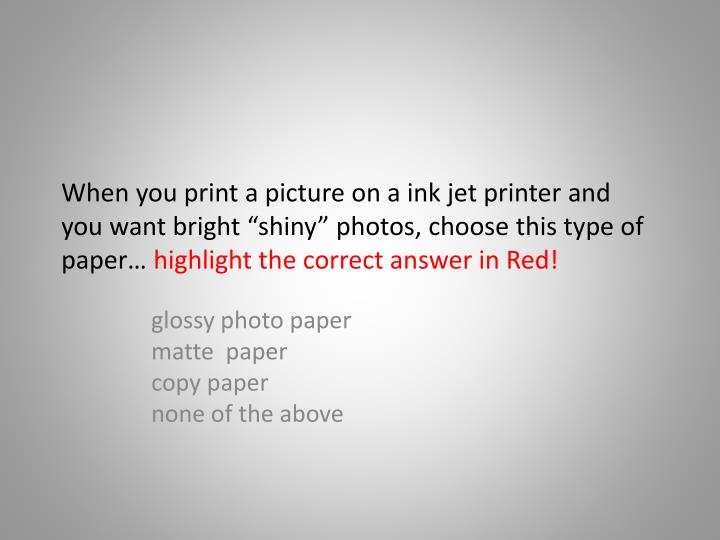 "When you print a picture on a ink jet printer and you want bright ""shiny"" photos, choose this type of"