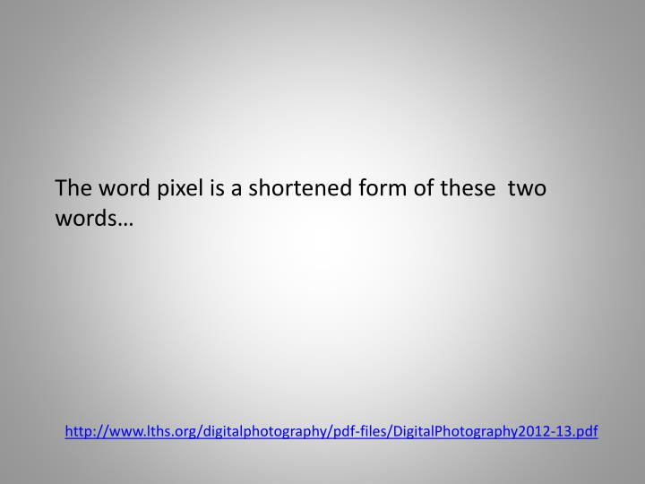 The word pixel is a shortened form of