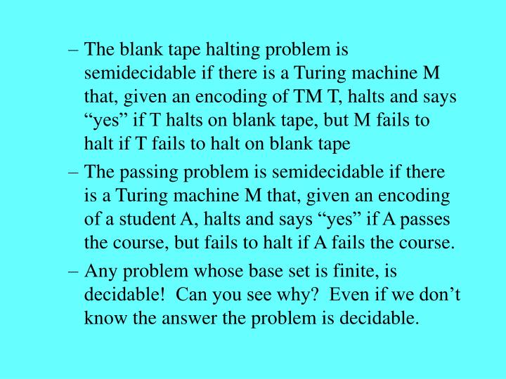 "The blank tape halting problem is semidecidable if there is a Turing machine M that, given an encoding of TM T, halts and says ""yes"" if T halts on blank tape, but M fails to halt if T fails to halt on blank tape"