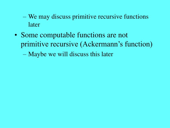 We may discuss primitive recursive functions later