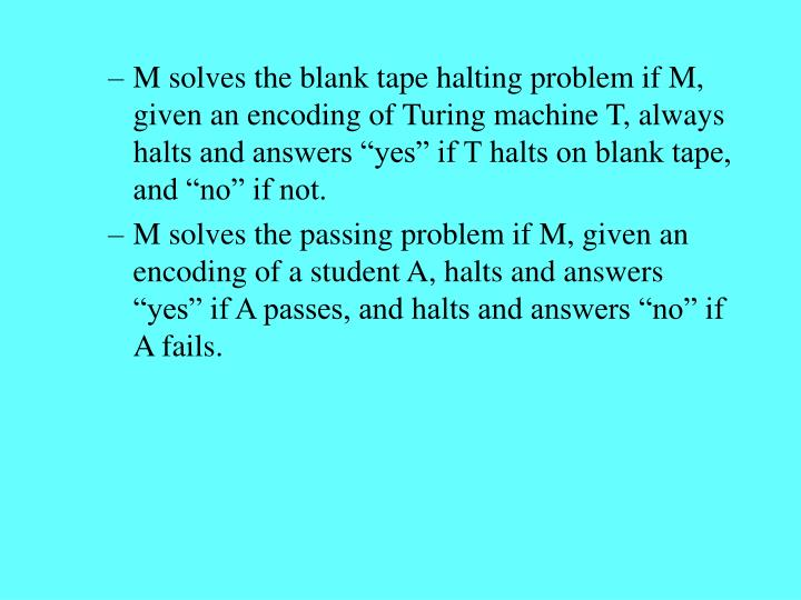 "M solves the blank tape halting problem if M, given an encoding of Turing machine T, always halts and answers ""yes"" if T halts on blank tape, and ""no"" if not."