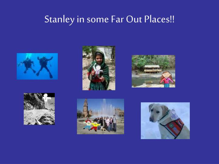 Stanley in some Far Out Places!!