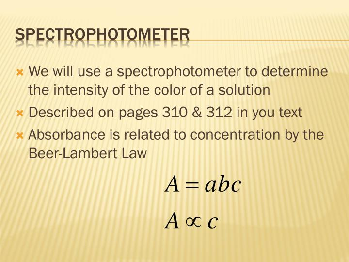 We will use a spectrophotometer to determine the intensity of the color of a solution