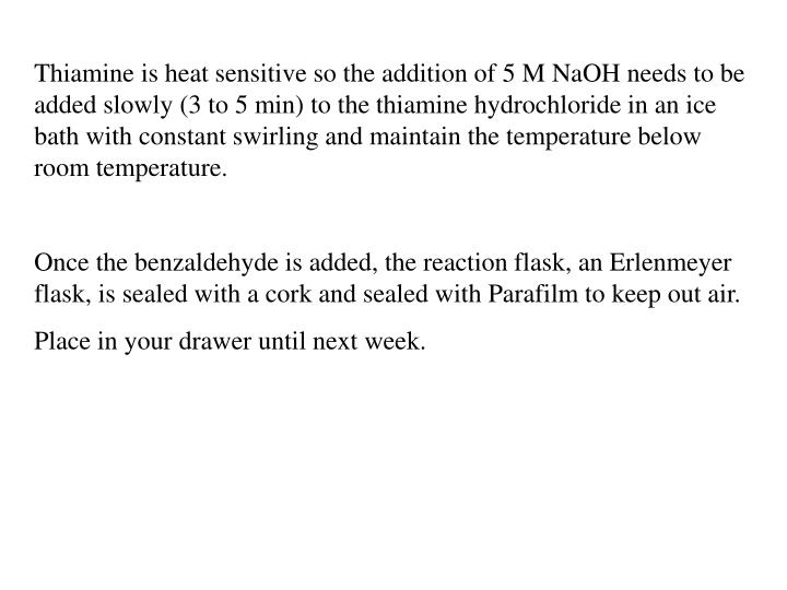Thiamine is heat sensitive so the addition of 5 M NaOH needs to be added slowly (3 to 5 min) to the thiamine hydrochloride in an ice bath with constant swirling and maintain the temperature below room temperature.