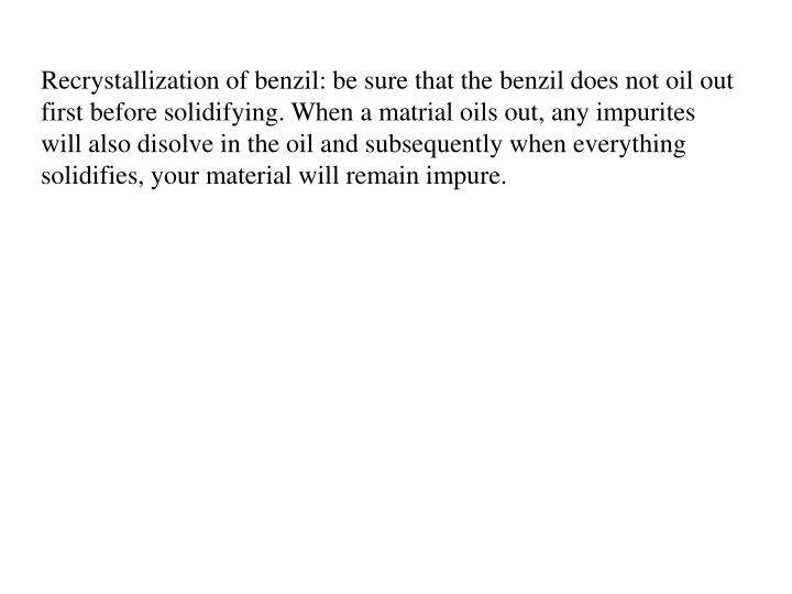 Recrystallization of benzil: be sure that the benzil does not oil out first before solidifying. When a matrial oils out, any impurites will also disolve in the oil and subsequently when everything solidifies, your material will remain impure.