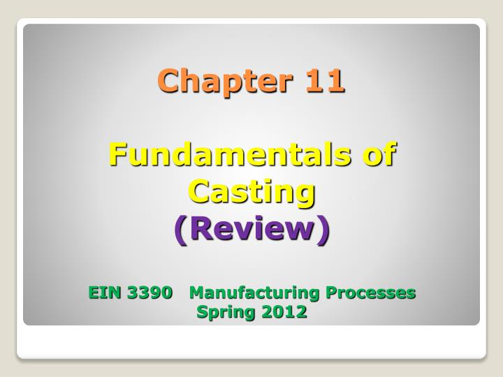 Chapter 11 fundamentals of casting review ein 3390 manufacturing processes spring 2012